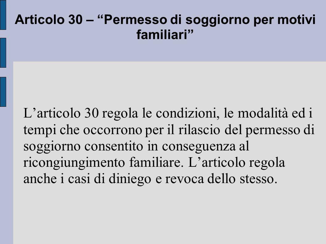 Larticolo 30 regola le condizioni, le modalità ed i tempi che occorrono per il rilascio del permesso di soggiorno consentito in conseguenza al ricongiungimento familiare.