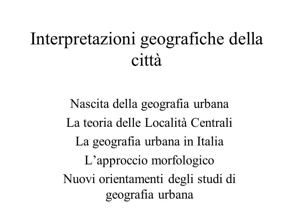 Interpretazioni geografiche della città Nascita della geografia urbana La teoria delle Località Centrali La geografia urbana in Italia Lapproccio morf