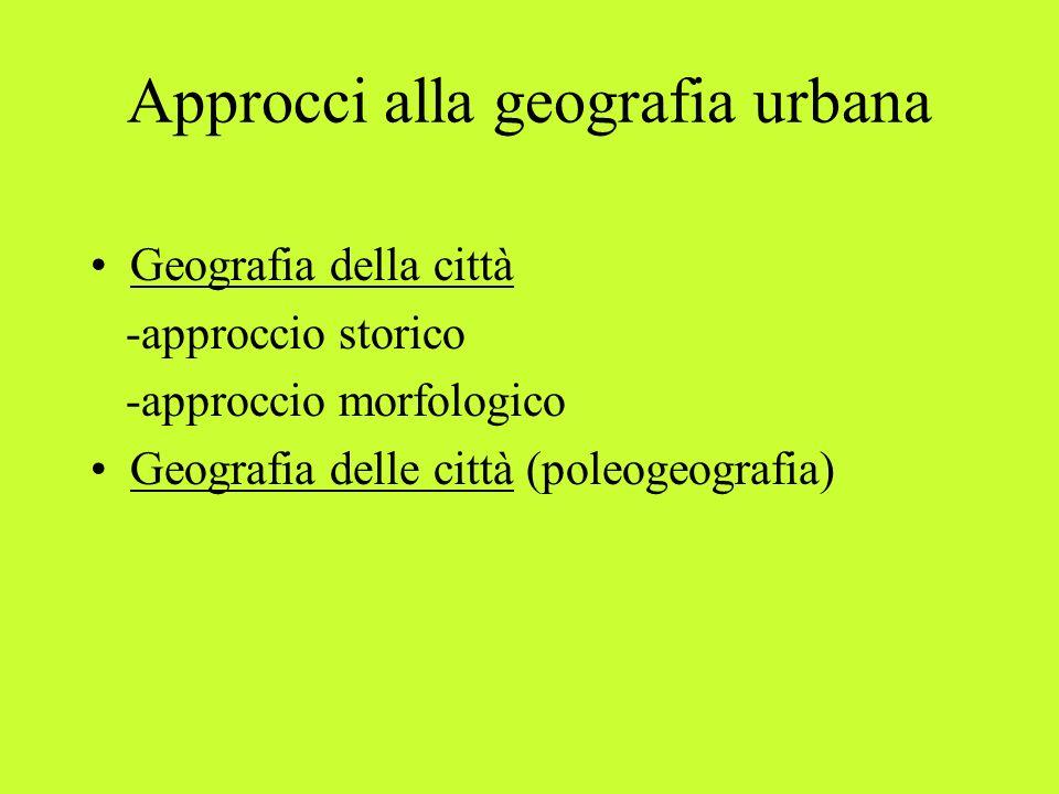 Approcci alla geografia urbana Geografia della città -approccio storico -approccio morfologico Geografia delle città (poleogeografia)