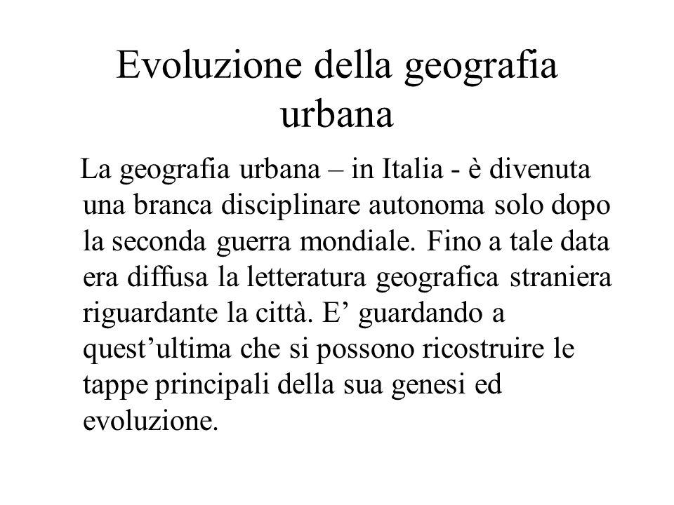 Evoluzione della geografia urbana La geografia urbana – in Italia - è divenuta una branca disciplinare autonoma solo dopo la seconda guerra mondiale.