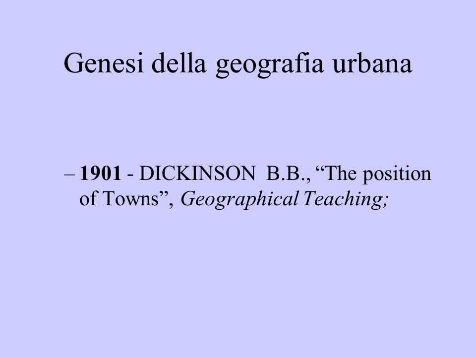 Genesi della geografia urbana –1901 - DICKINSON B.B., The position of Towns, Geographical Teaching;