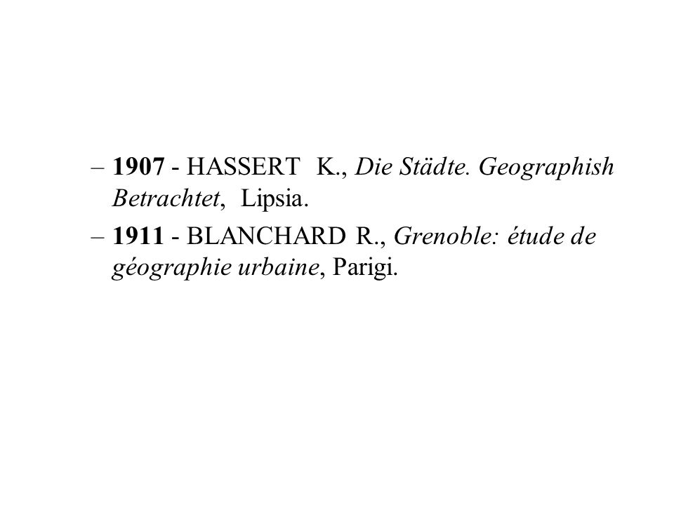 –1907 - HASSERT K., Die Städte. Geographish Betrachtet, Lipsia. –1911 - BLANCHARD R., Grenoble: étude de géographie urbaine, Parigi.