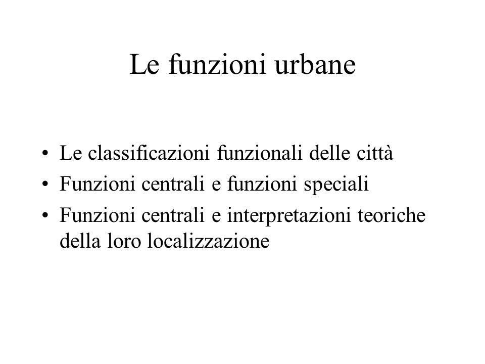 Le funzioni urbane Le classificazioni funzionali delle città Funzioni centrali e funzioni speciali Funzioni centrali e interpretazioni teoriche della