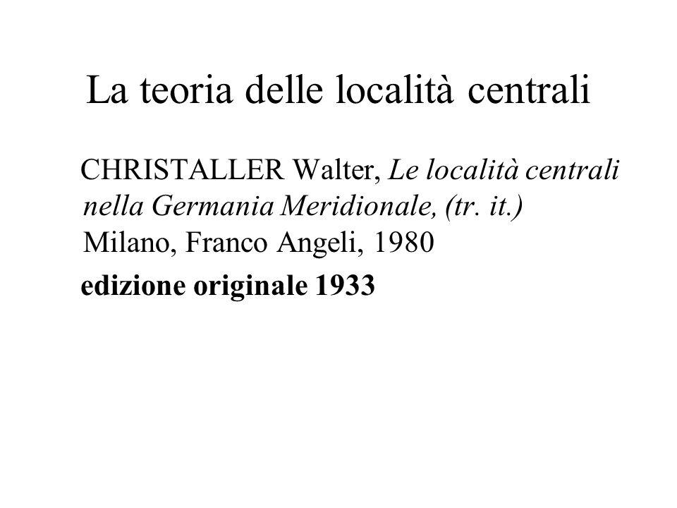 La teoria delle località centrali CHRISTALLER Walter, Le località centrali nella Germania Meridionale, (tr. it.) Milano, Franco Angeli, 1980 edizione