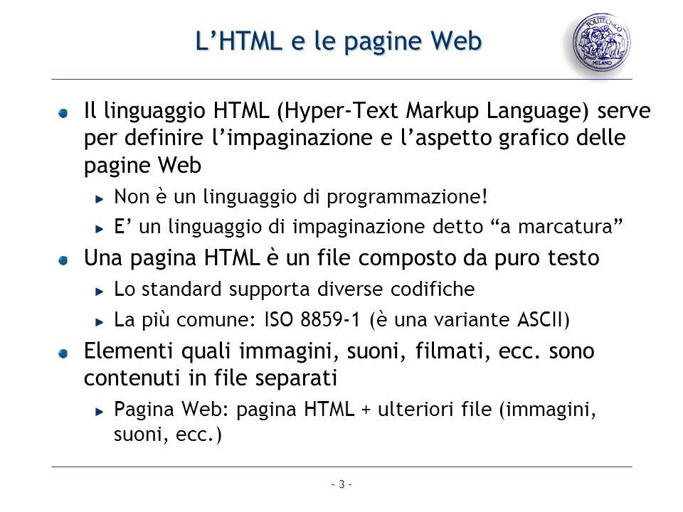- 3 - LHTML e le pagine Web Il linguaggio HTML (Hyper-Text Markup Language) serve per definire limpaginazione e laspetto grafico delle pagine Web Non
