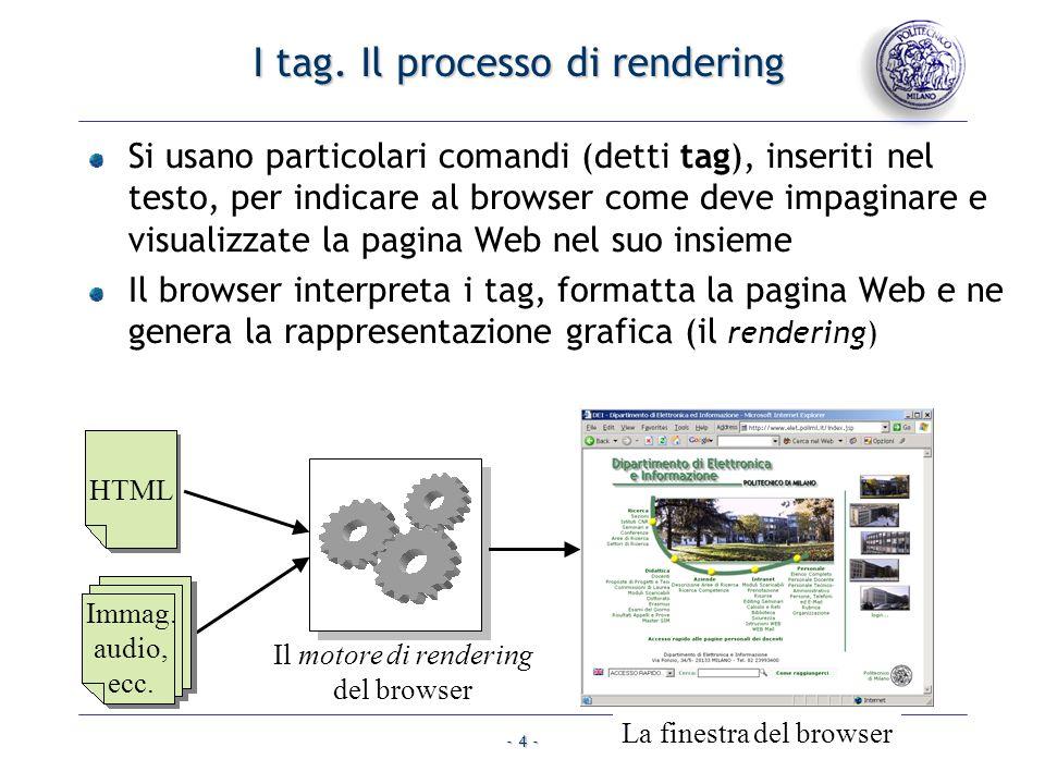 - 4 - I tag. Il processo di rendering Si usano particolari comandi (detti tag), inseriti nel testo, per indicare al browser come deve impaginare e vis
