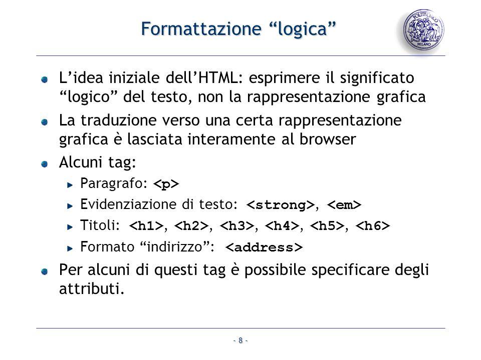 - 8 - Formattazione logica Lidea iniziale dellHTML: esprimere il significato logico del testo, non la rappresentazione grafica La traduzione verso una