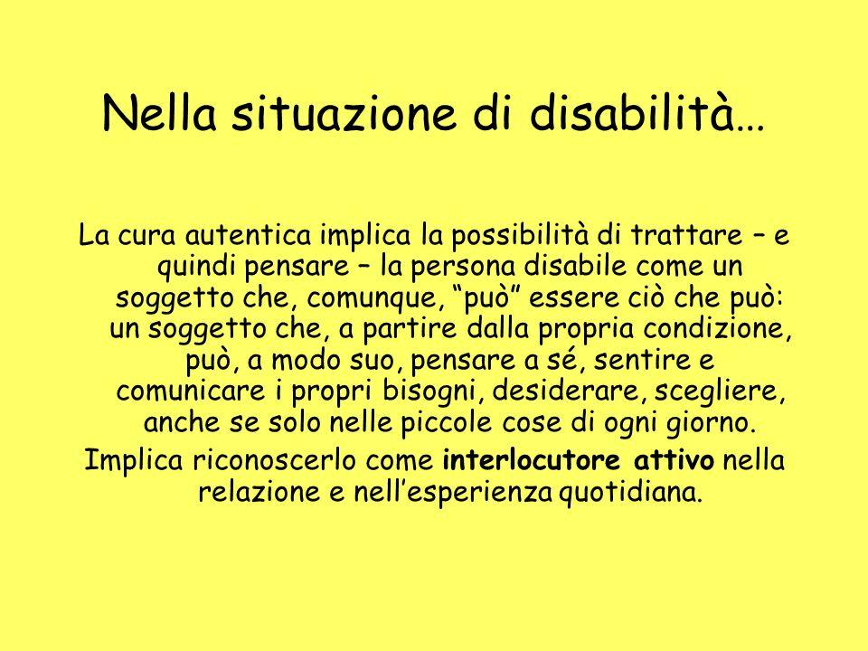 Nella situazione di disabilità… La cura autentica implica la possibilità di trattare – e quindi pensare – la persona disabile come un soggetto che, co