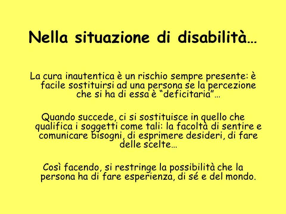 Nella situazione di disabilità… La cura inautentica è un rischio sempre presente: è facile sostituirsi ad una persona se la percezione che si ha di es