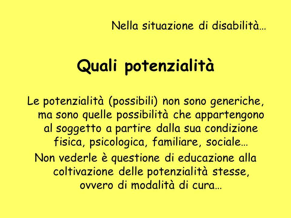 Nella situazione di disabilità… Quali potenzialità Le potenzialità (possibili) non sono generiche, ma sono quelle possibilità che appartengono al sogg