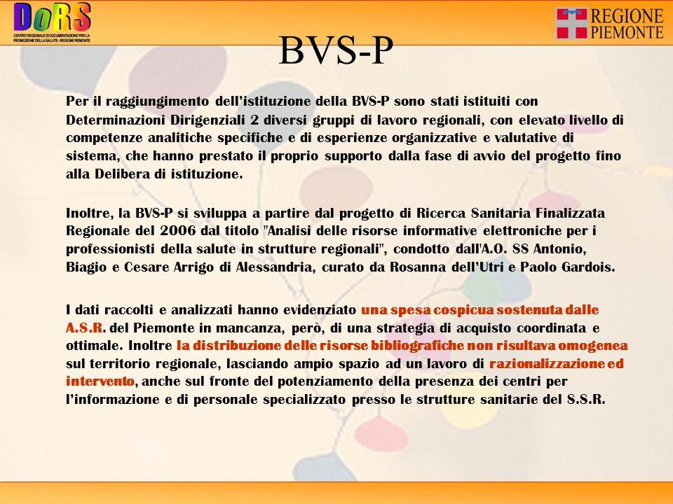 BVS-P Per il raggiungimento dellistituzione della BVS-P sono stati istituiti con Determinazioni Dirigenziali 2 diversi gruppi di lavoro regionali, con elevato livello di competenze analitiche specifiche e di esperienze organizzative e valutative di sistema, che hanno prestato il proprio supporto dalla fase di avvio del progetto fino alla Delibera di istituzione.