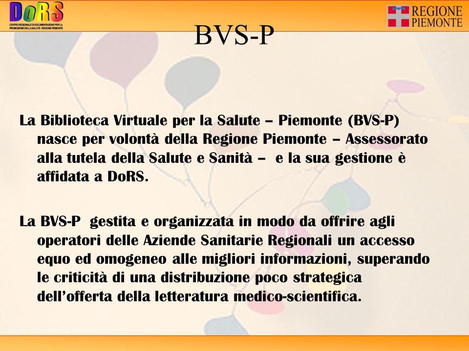 BVS-P La Biblioteca Virtuale per la Salute – Piemonte (BVS-P) nasce per volontà della Regione Piemonte – Assessorato alla tutela della Salute e Sanità – e la sua gestione è affidata a DoRS.