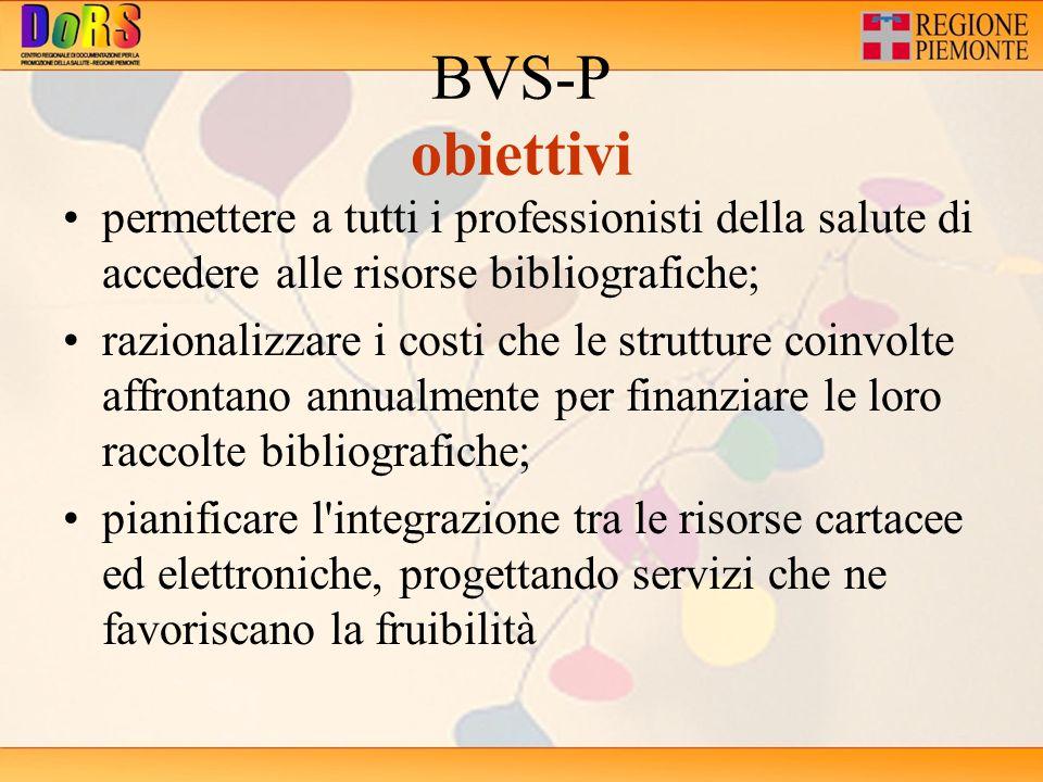 BVS-P obiettivi permettere a tutti i professionisti della salute di accedere alle risorse bibliografiche; razionalizzare i costi che le strutture coinvolte affrontano annualmente per finanziare le loro raccolte bibliografiche; pianificare l integrazione tra le risorse cartacee ed elettroniche, progettando servizi che ne favoriscano la fruibilità