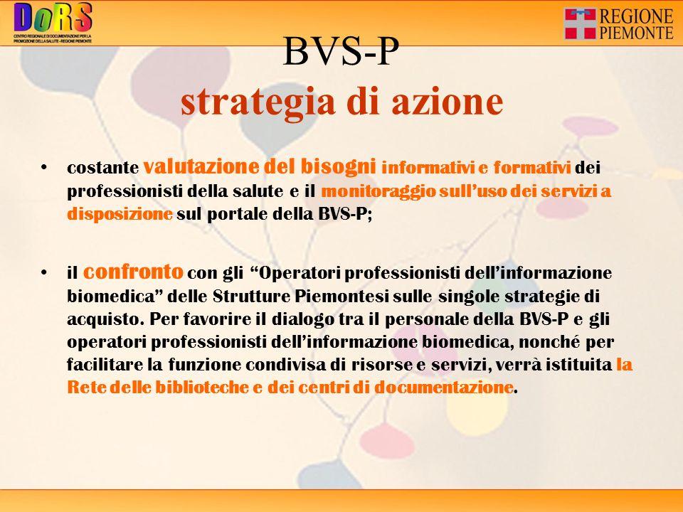 BVS-P strategia di azione costante valutazione del bisogni informativi e formativi dei professionisti della salute e il monitoraggio sulluso dei servizi a disposizione sul portale della BVS-P; il confronto con gli Operatori professionisti dellinformazione biomedica delle Strutture Piemontesi sulle singole strategie di acquisto.