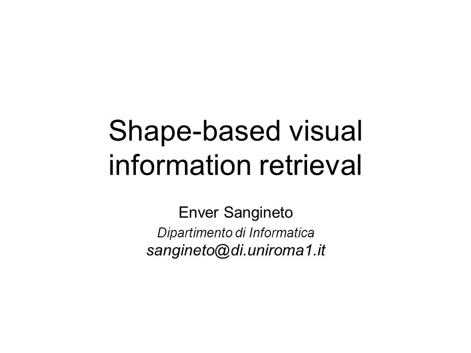 Recupero di immagini attraverso la forma In unimmagine, più che il colore o la texture, ciò che più caratterizza un oggetto è la sua forma I sistemi di Content Based Image Retrieval (CBIR) che trattano la forma accettano come query: –immagini desempio –disegni stilizzati (sketch) –…