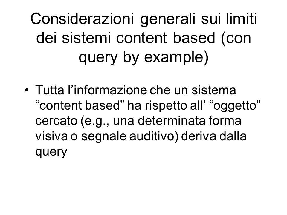 Considerazioni generali sui limiti dei sistemi content based (con query by example) Tutta linformazione che un sistema content based ha rispetto all oggetto cercato (e.g., una determinata forma visiva o segnale auditivo) deriva dalla query