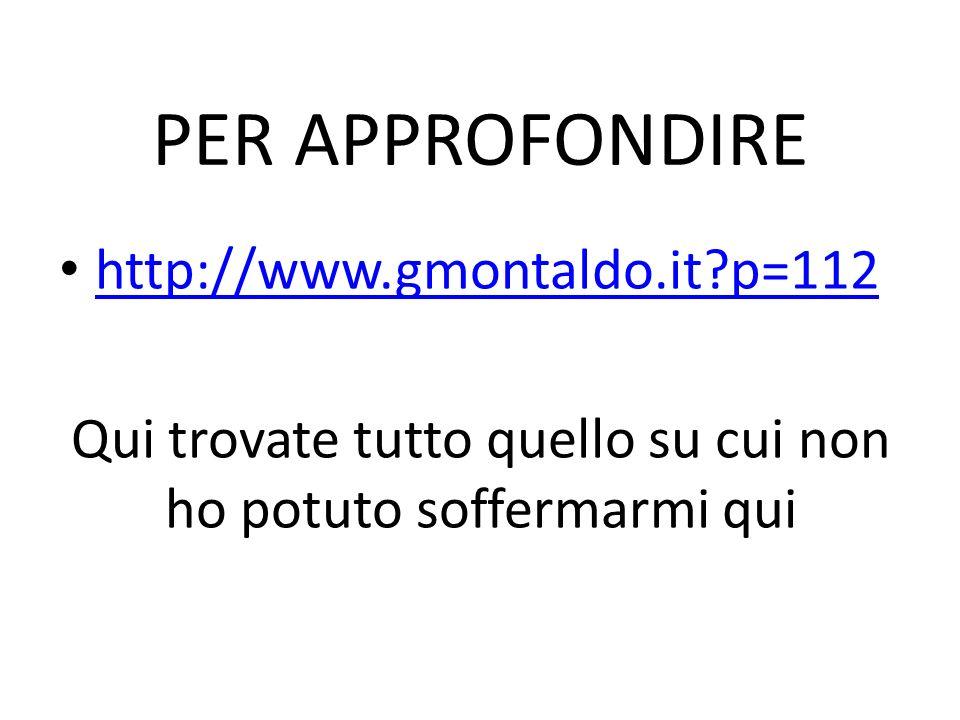 PER APPROFONDIRE http://www.gmontaldo.it?p=112 Qui trovate tutto quello su cui non ho potuto soffermarmi qui
