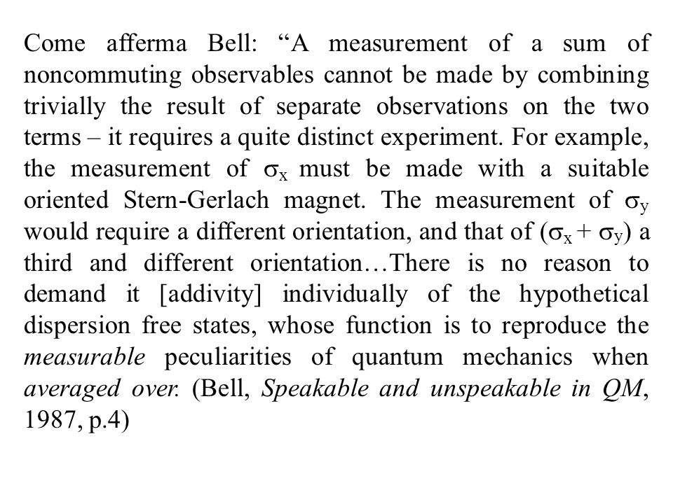 Come afferma Bell: A measurement of a sum of noncommuting observables cannot be made by combining trivially the result of separate observations on the