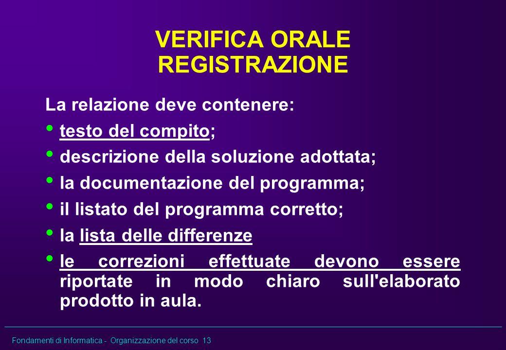 Fondamenti di Informatica - Organizzazione del corso 13 VERIFICA ORALE REGISTRAZIONE La relazione deve contenere: testo del compito; descrizione della