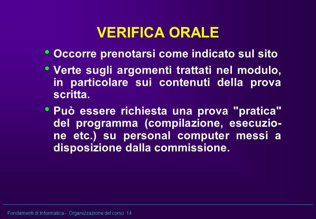 Fondamenti di Informatica - Organizzazione del corso 14 VERIFICA ORALE Occorre prenotarsi come indicato sul sito Verte sugli argomenti trattati nel mo