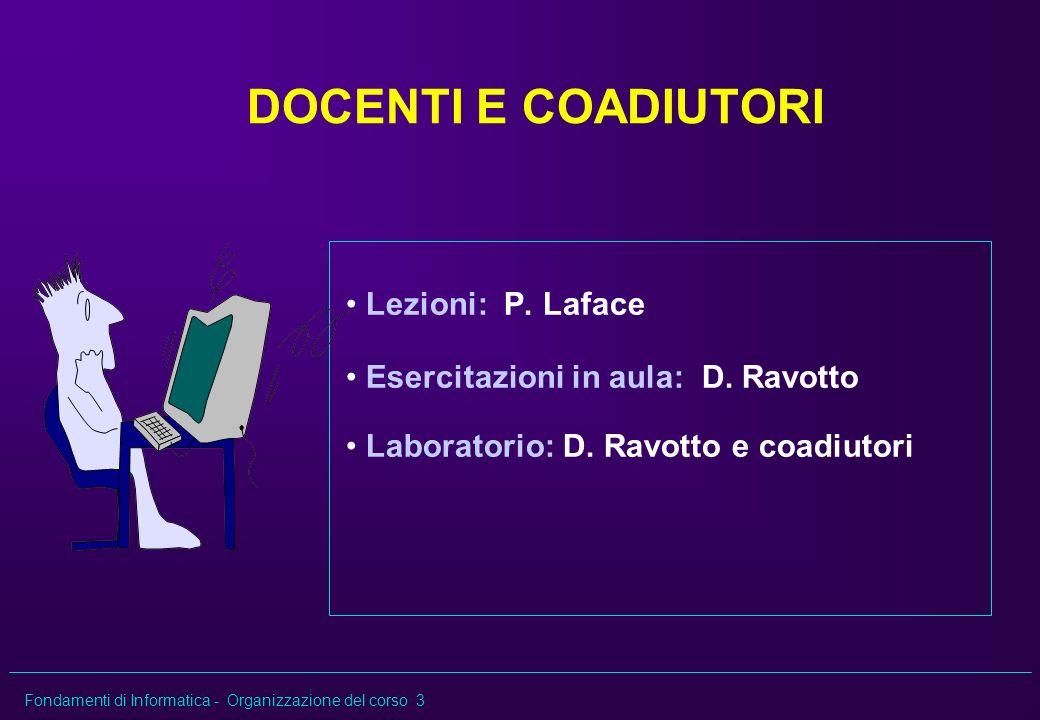 Fondamenti di Informatica - Organizzazione del corso 3 DOCENTI E COADIUTORI Lezioni: P. Laface Esercitazioni in aula: D. Ravotto Laboratorio: D. Ravot
