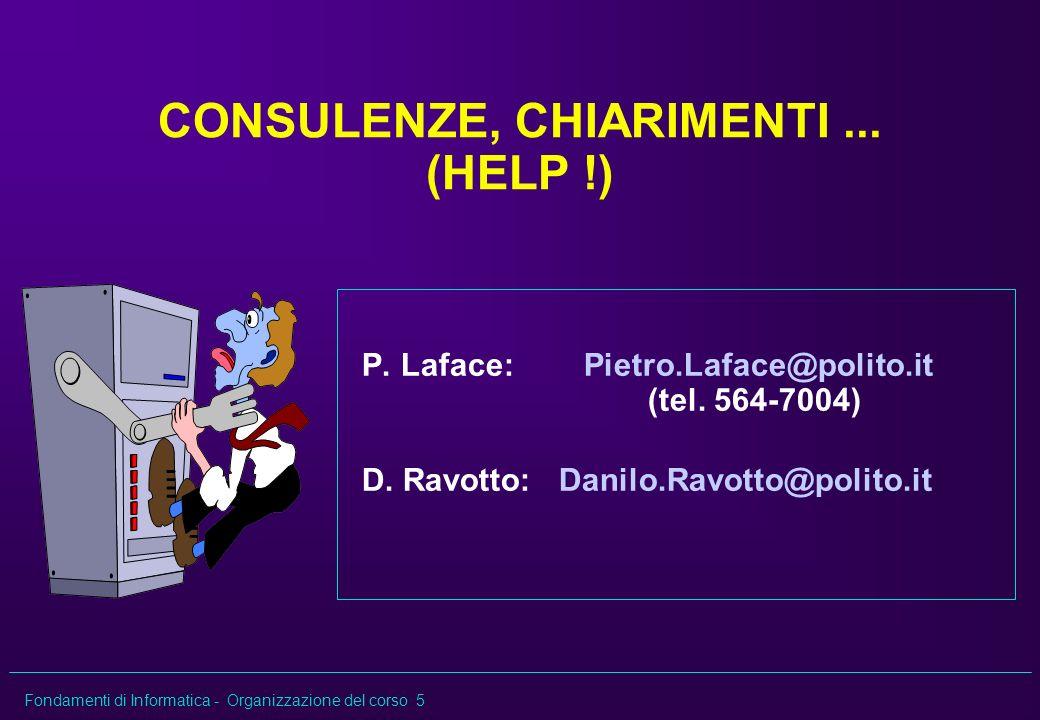 Fondamenti di Informatica - Organizzazione del corso 5 CONSULENZE, CHIARIMENTI... (HELP !) P. Laface: Pietro.Laface@polito.it (tel. 564-7004) D. Ravot