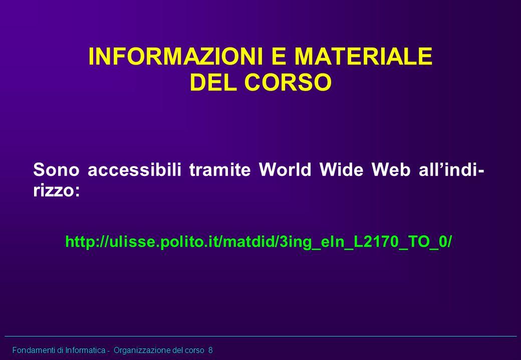 Fondamenti di Informatica - Organizzazione del corso 8 INFORMAZIONI E MATERIALE DEL CORSO Sono accessibili tramite World Wide Web allindi- rizzo: http