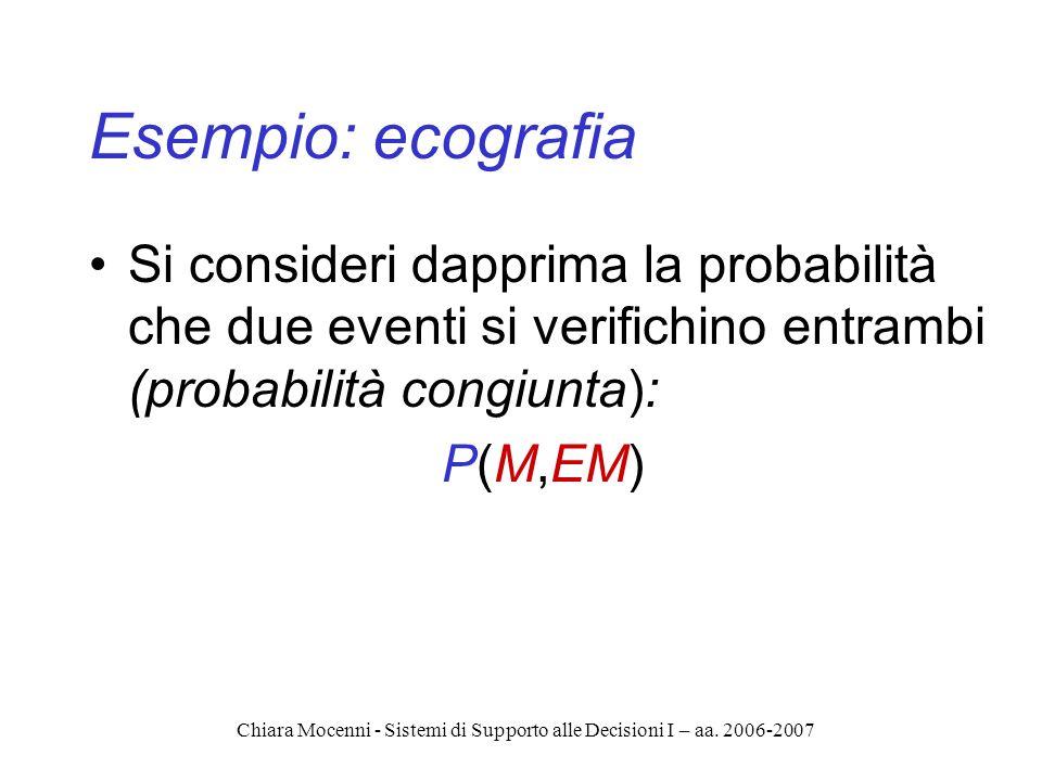 Chiara Mocenni - Sistemi di Supporto alle Decisioni I – aa. 2006-2007 Esempio: ecografia Si consideri dapprima la probabilità che due eventi si verifi