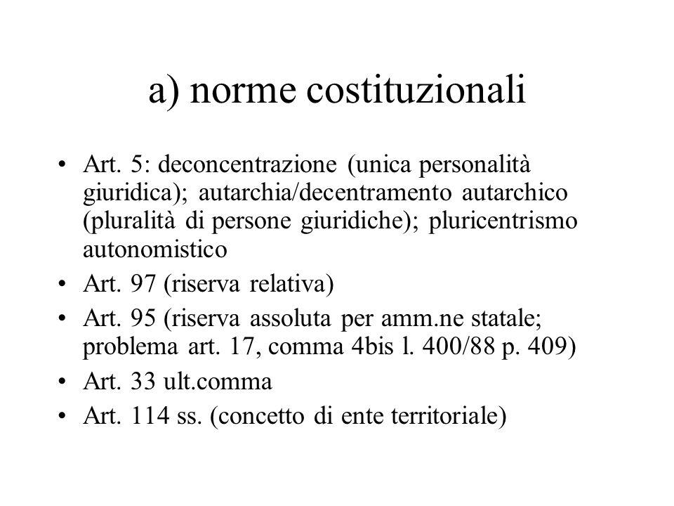 a) norme costituzionali Art. 5: deconcentrazione (unica personalità giuridica); autarchia/decentramento autarchico (pluralità di persone giuridiche);
