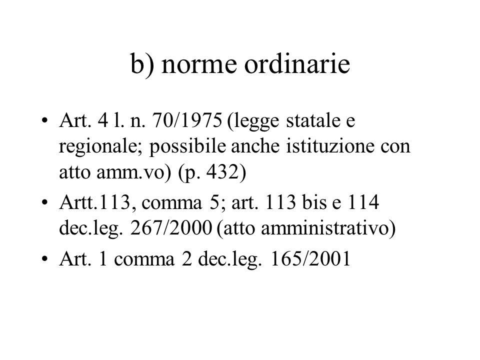 b) norme ordinarie Art. 4 l. n. 70/1975 (legge statale e regionale; possibile anche istituzione con atto amm.vo) (p. 432) Artt.113, comma 5; art. 113