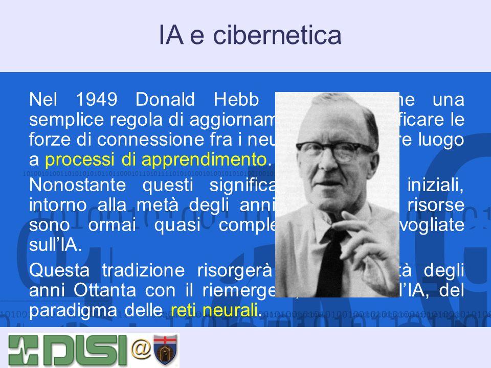 IA e cibernetica Nel 1949 Donald Hebb dimostra come una semplice regola di aggiornamento per modificare le forze di connessione fra i neuroni possa da