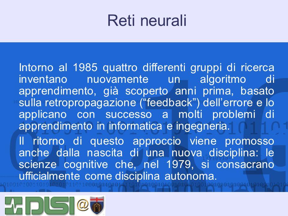 Reti neurali Intorno al 1985 quattro differenti gruppi di ricerca inventano nuovamente un algoritmo di apprendimento, già scoperto anni prima, basato