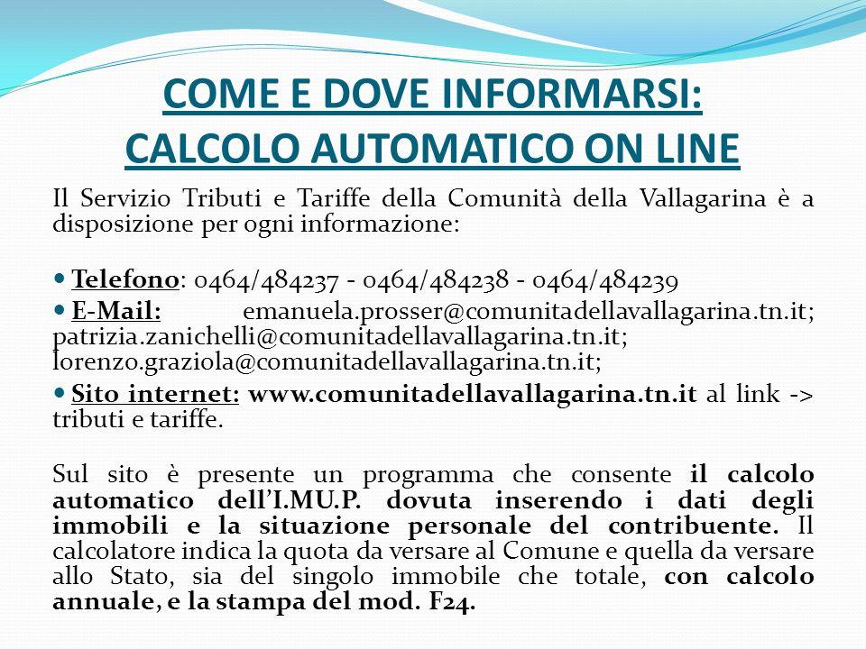 COME E DOVE INFORMARSI: CALCOLO AUTOMATICO ON LINE Il Servizio Tributi e Tariffe della Comunità della Vallagarina è a disposizione per ogni informazione: Telefono: 0464/484237 - 0464/484238 - 0464/484239 E-Mail: emanuela.prosser@comunitadellavallagarina.tn.it; patrizia.zanichelli@comunitadellavallagarina.tn.it; lorenzo.graziola@comunitadellavallagarina.tn.it; Sito internet: www.comunitadellavallagarina.tn.it al link -> tributi e tariffe.