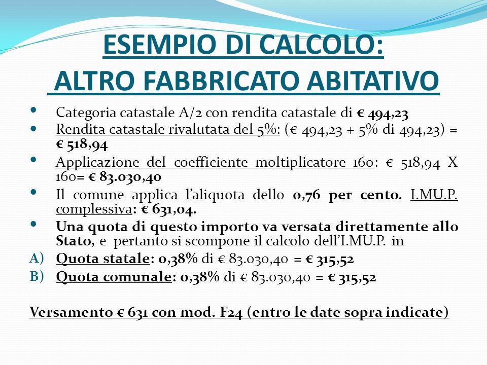 ESEMPIO DI CALCOLO: ALTRO FABBRICATO ABITATIVO Categoria catastale A/2 con rendita catastale di 494,23 Rendita catastale rivalutata del 5%: ( 494,23 + 5% di 494,23) = 518,94 Applicazione del coefficiente moltiplicatore 160: 518,94 X 160= 83.030,40 Il comune applica laliquota dello 0,76 per cento.