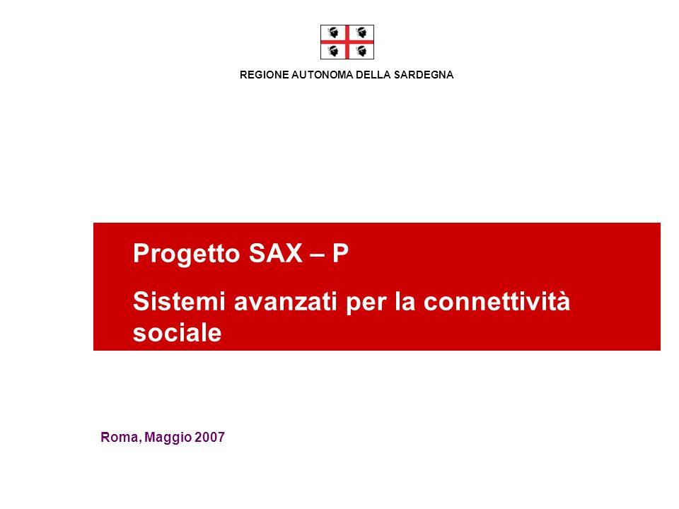 REGIONE AUTONOMA DELLA SARDEGNA Progetto SAX – P Sistemi avanzati per la connettività sociale Roma, Maggio 2007
