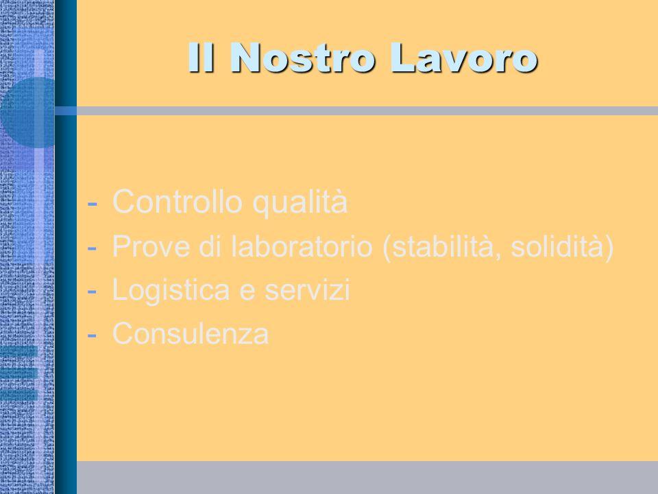 Il Nostro Lavoro -Controllo qualità -Prove di laboratorio (stabilità, solidità) -Logistica e servizi -Consulenza