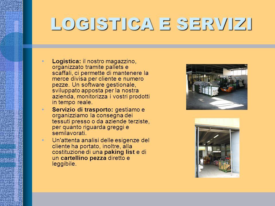 LOGISTICA E SERVIZI Logistica: il nostro magazzino, organizzato tramite pallets e scaffali, ci permette di mantenere la merce divisa per cliente e num