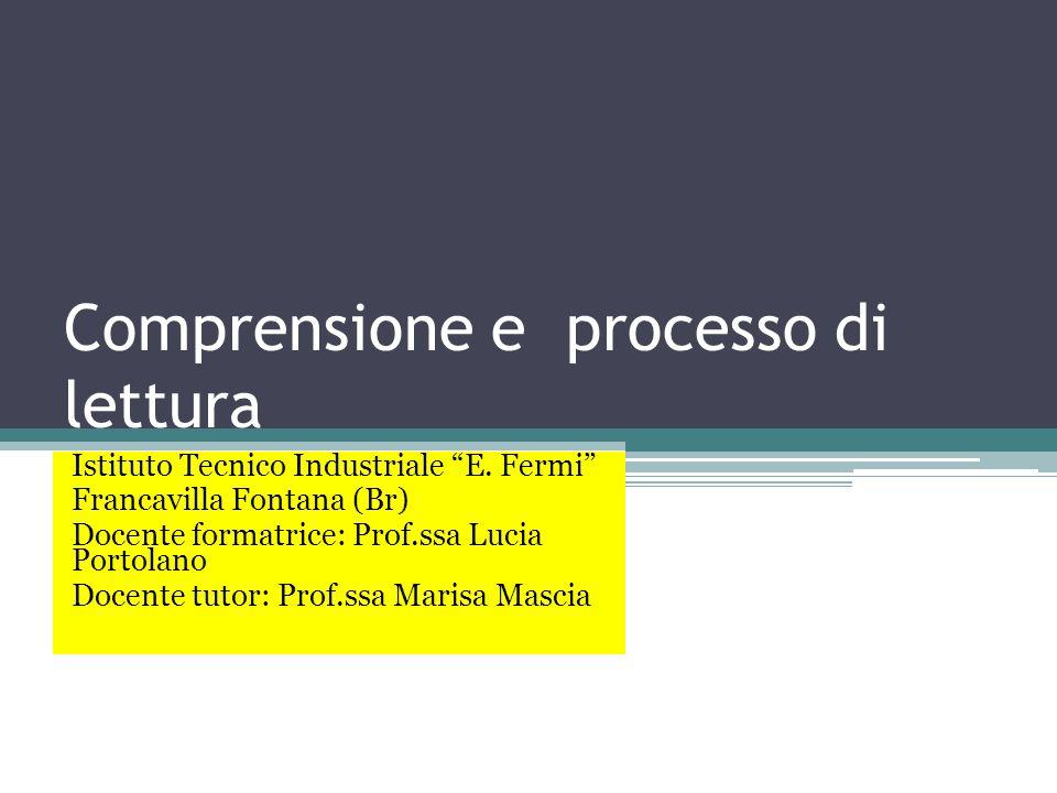 Comprensione e processo di lettura Istituto Tecnico Industriale E. Fermi Francavilla Fontana (Br) Docente formatrice: Prof.ssa Lucia Portolano Docente