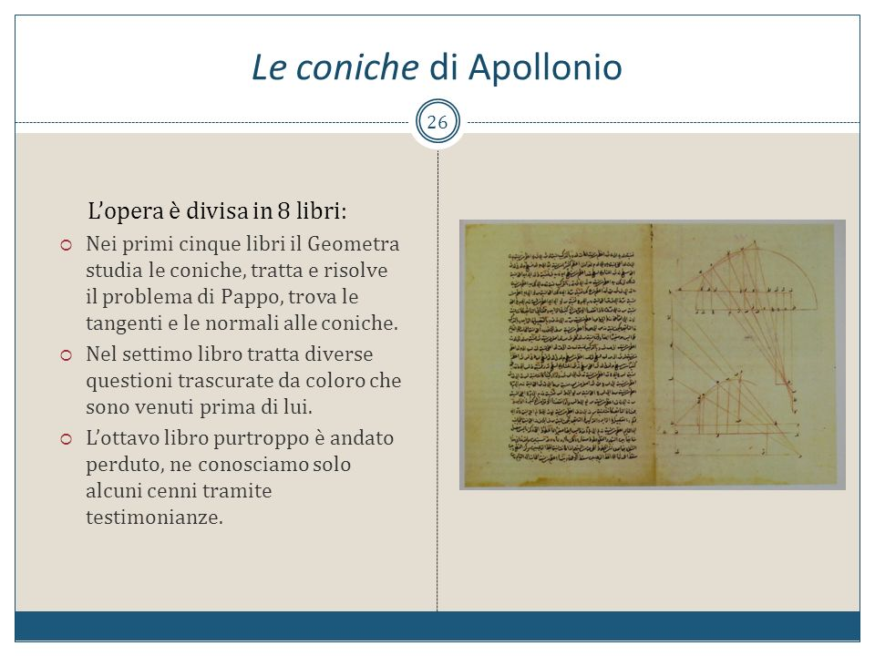 Le coniche di Apollonio 26 Lopera è divisa in 8 libri: Nei primi cinque libri il Geometra studia le coniche, tratta e risolve il problema di Pappo, tr