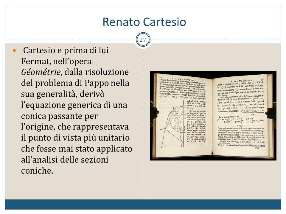 Renato Cartesio 27 Cartesio e prima di lui Fermat, nellopera Géométrie, dalla risoluzione del problema di Pappo nella sua generalità, derivò lequazion