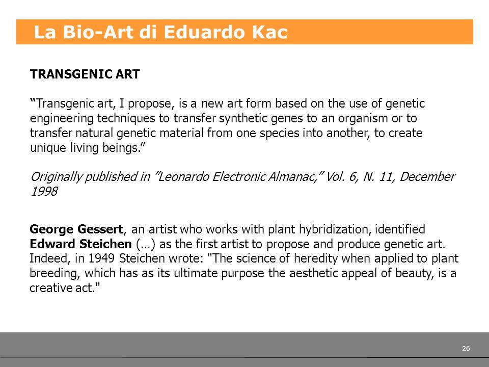 26 La Bio-Art di Eduardo Kac TRANSGENIC ART Transgenic art, I propose, is a new art form based on the use of genetic engineering techniques to transfe