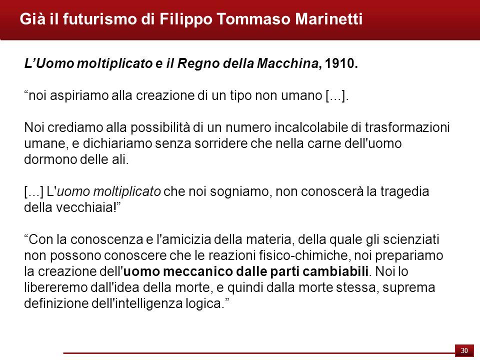 30 Già il futurismo di Filippo Tommaso Marinetti LUomo moltiplicato e il Regno della Macchina, 1910. noi aspiriamo alla creazione di un tipo non umano