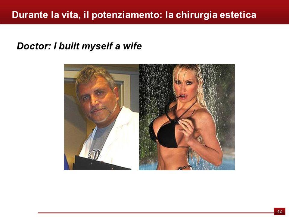 42 Durante la vita, il potenziamento: la chirurgia estetica Doctor: I built myself a wife