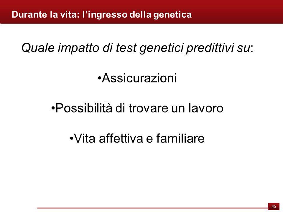 45 Durante la vita: lingresso della genetica Quale impatto di test genetici predittivi su: Assicurazioni Possibilità di trovare un lavoro Vita affetti