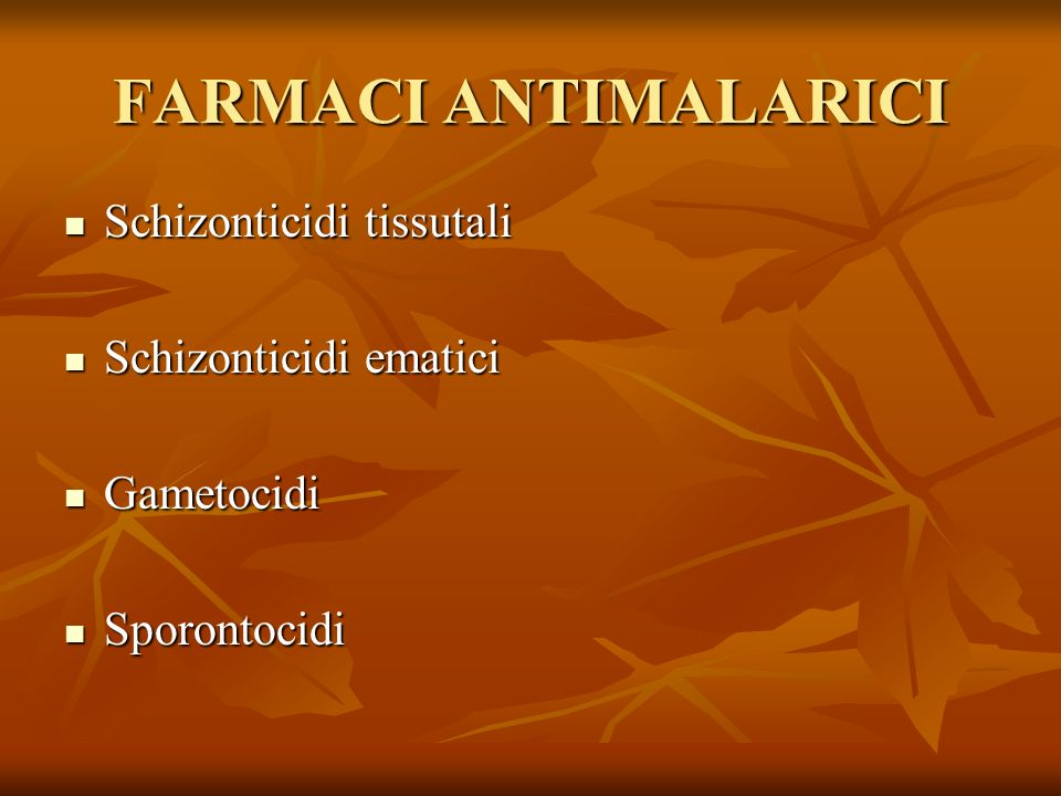 FARMACI ANTIMALARICI Schizonticidi tissutali Schizonticidi tissutali Schizonticidi ematici Schizonticidi ematici Gametocidi Gametocidi Sporontocidi Sp