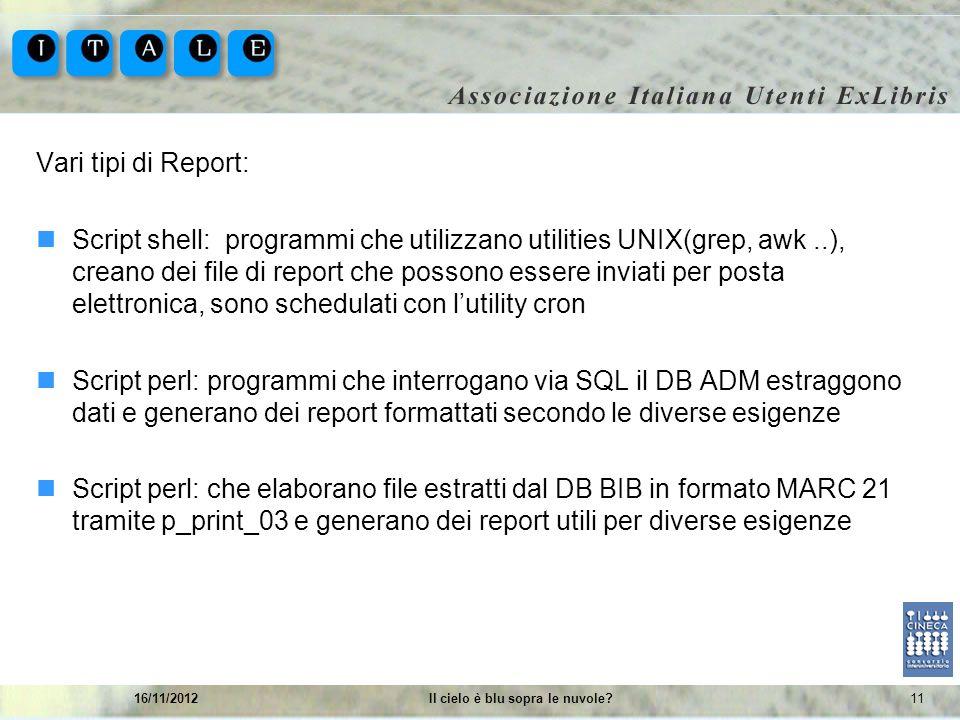 1116/11/2012Il cielo è blu sopra le nuvole? Vari tipi di Report: Script shell: programmi che utilizzano utilities UNIX(grep, awk..), creano dei file d
