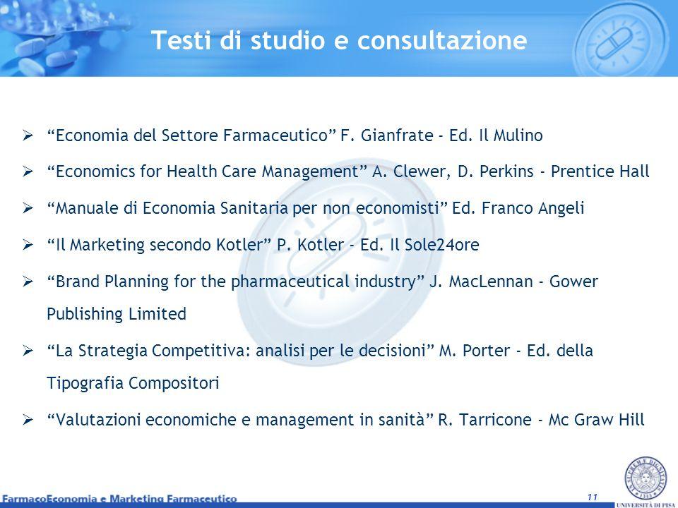 11 Testi di studio e consultazione Economia del Settore Farmaceutico F. Gianfrate - Ed. Il Mulino Economics for Health Care Management A. Clewer, D. P