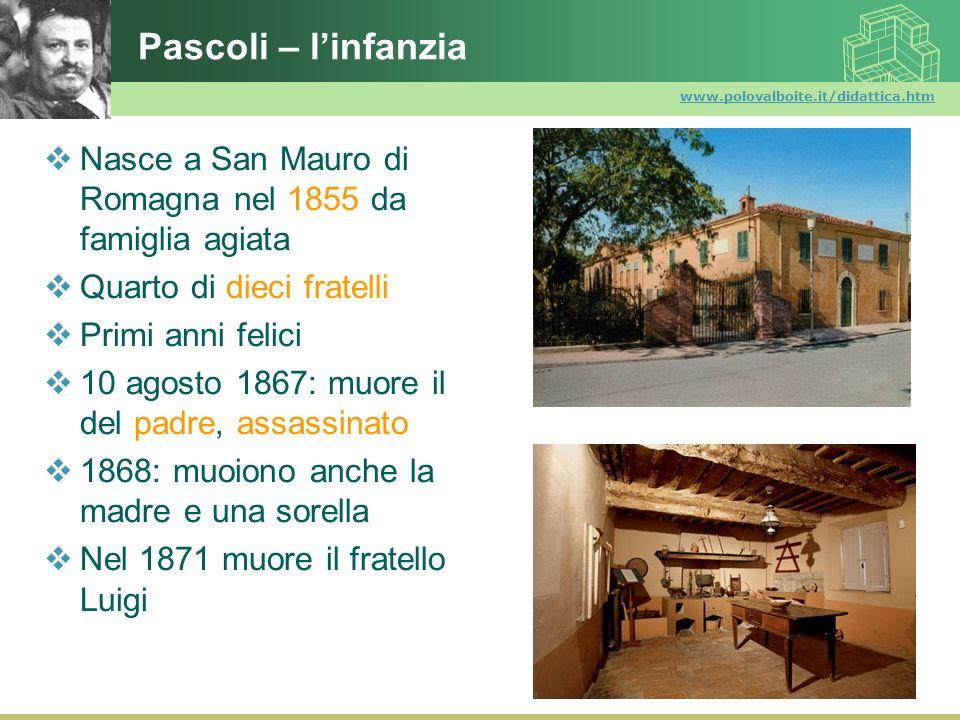www.polovalboite.it/didattica.htm Pascoli – linfanzia Nasce a San Mauro di Romagna nel 1855 da famiglia agiata Quarto di dieci fratelli Primi anni fel
