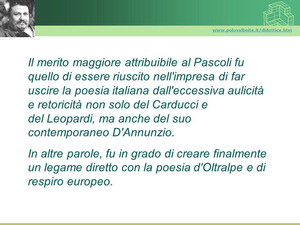 www.polovalboite.it/didattica.htm Il merito maggiore attribuibile al Pascoli fu quello di essere riuscito nell'impresa di far uscire la poesia italian