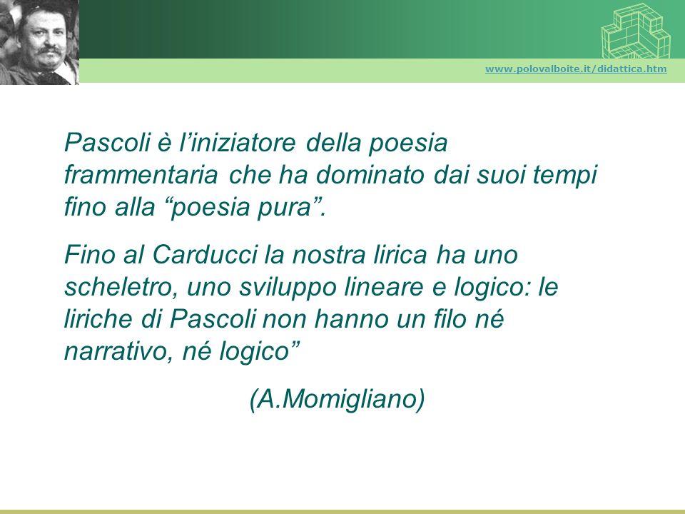 www.polovalboite.it/didattica.htm Pascoli è liniziatore della poesia frammentaria che ha dominato dai suoi tempi fino alla poesia pura. Fino al Carduc